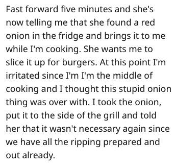 Text - Fast forward five minutes and she's now telling me that she found a red onion in the fridge and brings it to me while I'm cooking. She wants me to slice it up for burgers. At this point I'm irritated since I'm I'm the middle of cooking and I thought this stupid onion thing was over with. I took the onion, put it to the side of the grill and told her that it wasn't necessary again since we have all the ripping prepared and out already