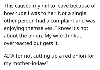 Text - This caused my mil to leave because of how rude I was to her. Not a single other person had a complaint and was enjoying themselves. I know it's not about the onion. My wife thinks I overreacted but gets it AITA for not cutting up a red onion for my mother-in-law?