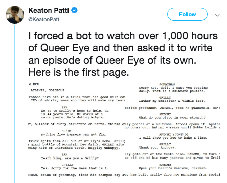 Face - Text - Keaton Patti Follow @KeatonPatti I forced a bot to watch over 1,000 hours of Queer Eye and then asked it to write an episode of Queer Eye of its own. Here is the first page aceTHA cerry aot, del1. want you acaping daily. That in nkinoare poutihe mT, Gonnoun Fabbed Pive ait in a trunk that has good nelf-ea o shirta, wh thay ill ma ry tar LLLY ather ytaior? viable ides ri protessor, aNT, na quacesole. Ba's TAN Lo Gilly'a home to hulp. io 44 earo-noid. ne worka at a cREgpants ea datin