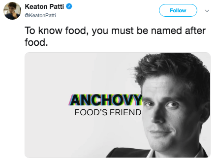 Face - Keaton Patti Follow @KeatonPatti To know food, you must be named after food. ANCHOVY FOOD'S FRIEND