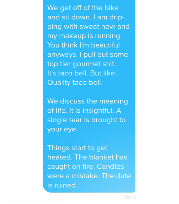 Tinder - Text - We get off of the bike and sit down. l am drip- ping with sweat now and my makeup is running. You think I'm beautiful anyways. I pull out some top tier gourmet shit. It's taco bell. But like... Quality taco bell. We discuss the meaning of life. It is insightful. A single tear is brought to your eye. Things start to get heated. The blanket has caught on fire. Candles were a mistake. The date is ruined. Sent