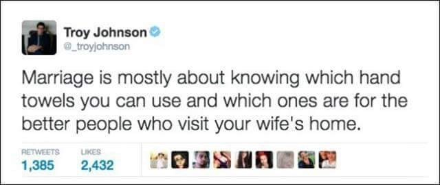 Text - Troy Johnson troyjohnson Marriage is mostly about knowing which hand towels you can use and which ones are for the better people who visit your wife's home. RETWEETS LIKES 1,385 2,432