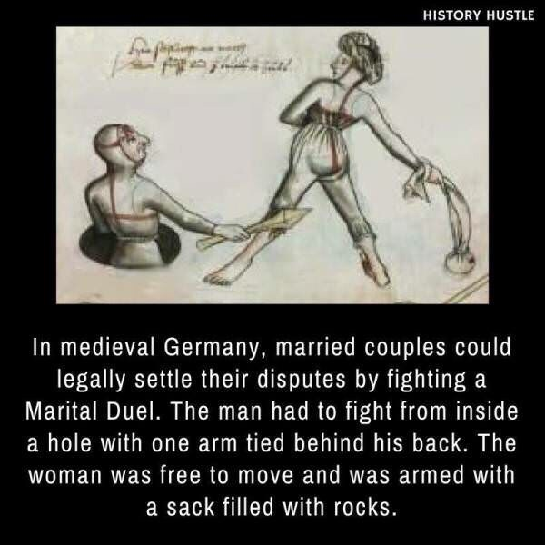 Text - Text - HISTORY HUSTLE In medieval Germany, married couples could legally settle their disputes by fighting a Marital Duel. The man had to fight from inside a hole with one arm tied behind his back. The woman was free to move and was armed with a sack filled with rocks.
