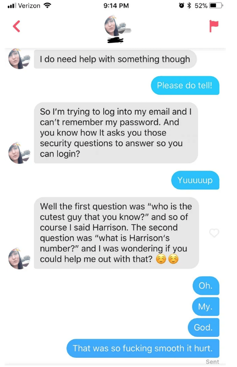 "Tinder - Text - 52% Verizon 9:14 PM I do need help with something though Please do tell! So I'm trying to log into my email and I can't remember my password. And you know how It asks you those security questions to answer so you can login? Yuuuunun Well the first question was ""who is the cutest guy that you know?"" and so of course I said Harrison. The second question was ""what is Harrison's number?"" and I was wondering if you could help me out with that? Oh. My. God. That was so fucking smooth i"