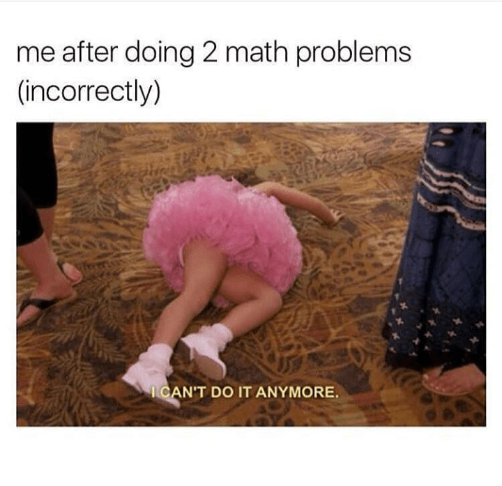 meme - Product - me after doing 2 math problems (incorrectly) ICAN'T DO IT ANYMORE.
