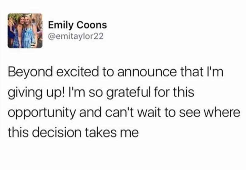 meme - Text - Emily Coons @emitaylor22 Beyond excited to announce that I'm giving up! I'm so grateful for this opportunity and can't wait to see where this decision takes me