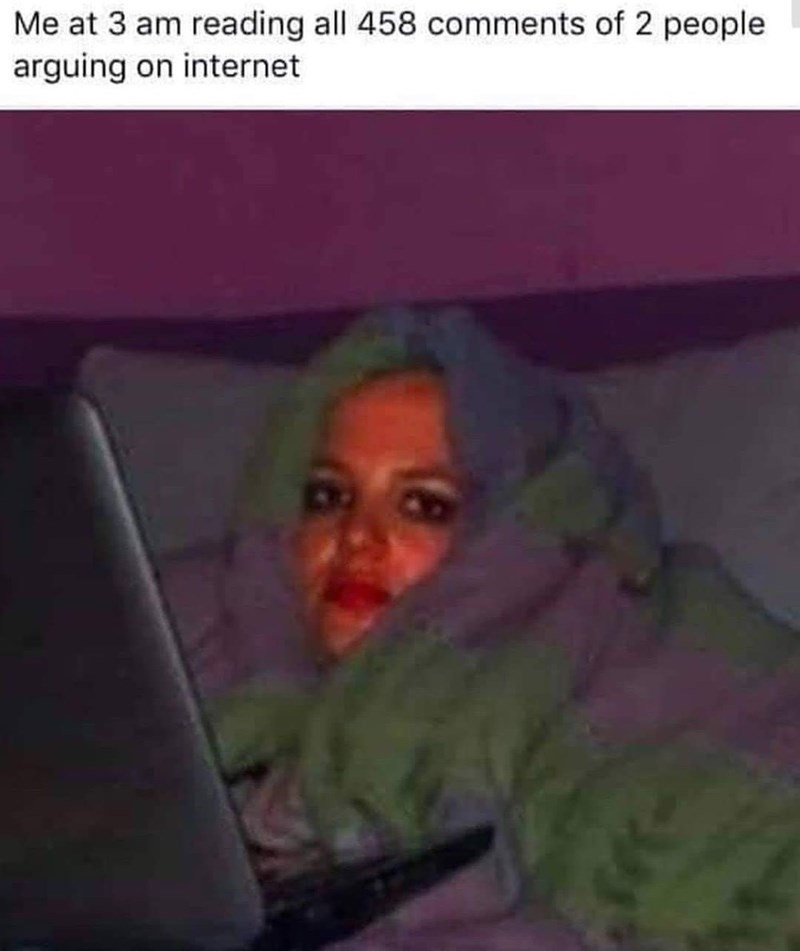 meme - Human - Me at 3 am reading all 458 comments of 2 people arguing on internet
