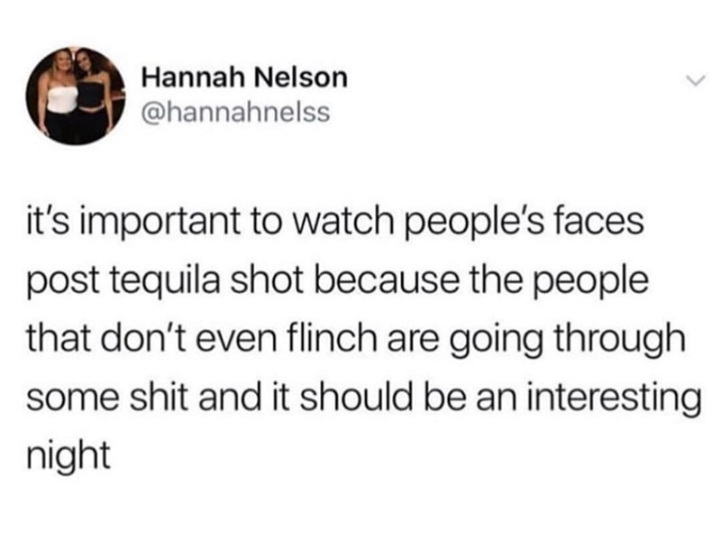 meme - Text - Hannah Nelson @hannahnelss it's important to watch people's faces post tequila shot because the people that don't even flinch are going through some shit and it should be an interesting night