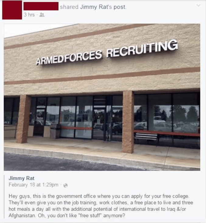 """millennial - Property - shared Jimmy Rat's post 3 hrs ARMEDFORCES RECRUITING Jimmy Rat February 18 at 1:29pm Hey guys, this is the govenment office where you can apply for your free college They'll even give you on the job training, work clothes, a free place to live and three hot meals a day all with the additional potential of international travel to Iraq &/or Afghanistan. Oh, you don't like """"free stuff"""" anymore?"""