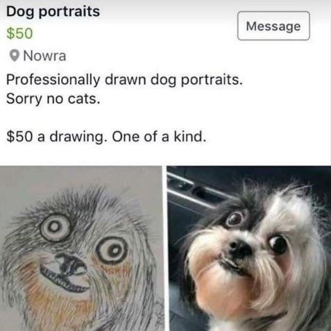 "Craigslist ad - ""Dog portraits Message $50 Nowra Professionally drawn dog portraits. Sorry no cats. $50 a drawing. One of a kind."""