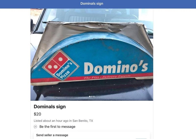 Vehicle - Dominals sign Domino's Pizza Domino's The Pizz Delivery Experts Dominals sign $20 Listed about an hour ago in San Benito, TX Be the first to message Send seller a message