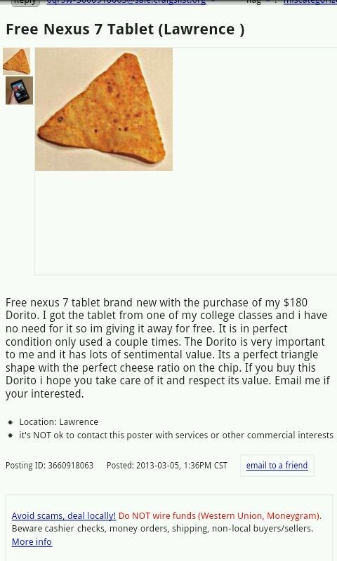 Recipe - Free Nexus 7 Tablet (Lawrence) Free nexus 7 tablet brand new with the purchase of my $180 Dorito. I got the tablet from one of my college classes and i have no need for it so im giving it away for free. It is in perfect condition only used a couple times. The Dorito is very important to me and it has lots of sentimental value. Its a perfect triangle shape with the perfect cheese ratio on the chip. If you buy this Dorito i hope you take care of it and respect its value. Email me if your