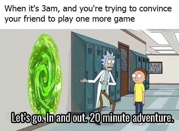 Cartoon - When it's 3am, and you're trying to convince your friend to play one more game Let's go.In and out 20minute adventure.