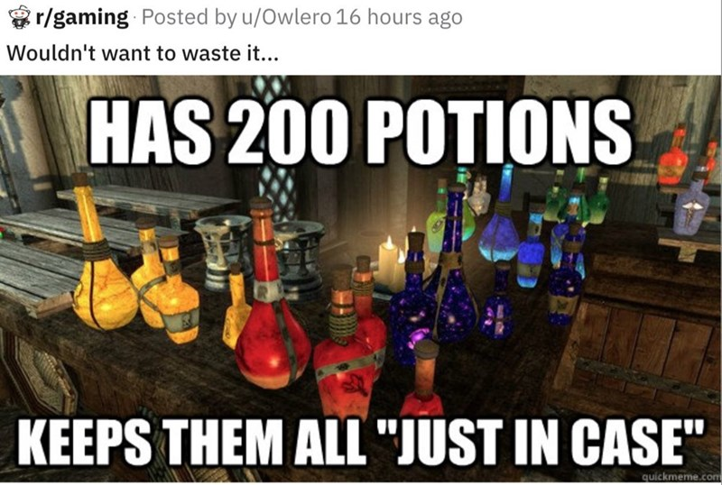 """Alcohol - r/gaming Posted by u/Owlero 16 hours ago Wouldn't want to waste it... HAS 200 POTIONS KEEPS THEM ALL """"JUST IN CASE quickmeme.com"""