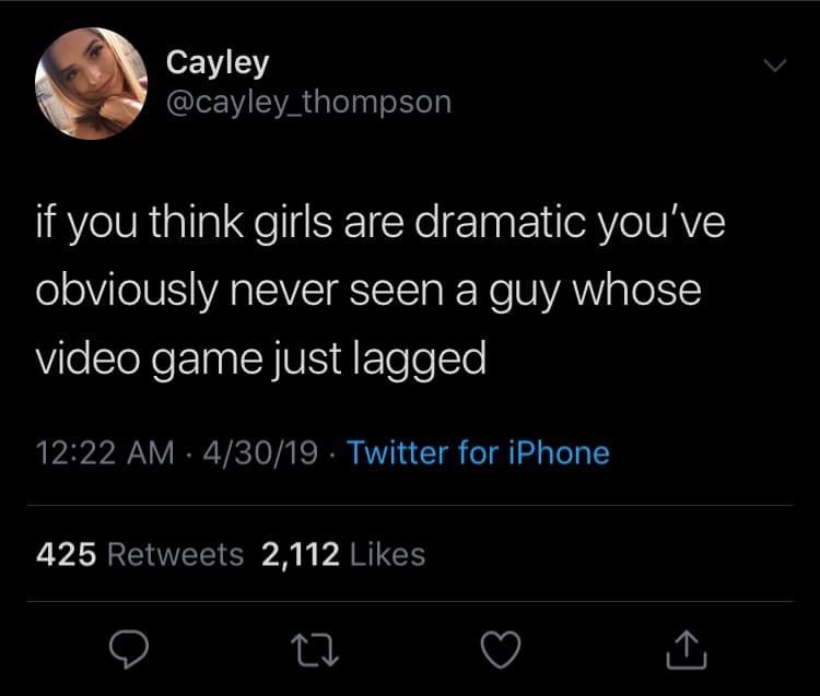 Text - Cayley @cayley thompson if you think girls are dramatic you've obviously never seen a guy whose video game just lagged 12:22 AM 4/30/19 Twitter for iPhone 425 Retweets 2,112 Likes