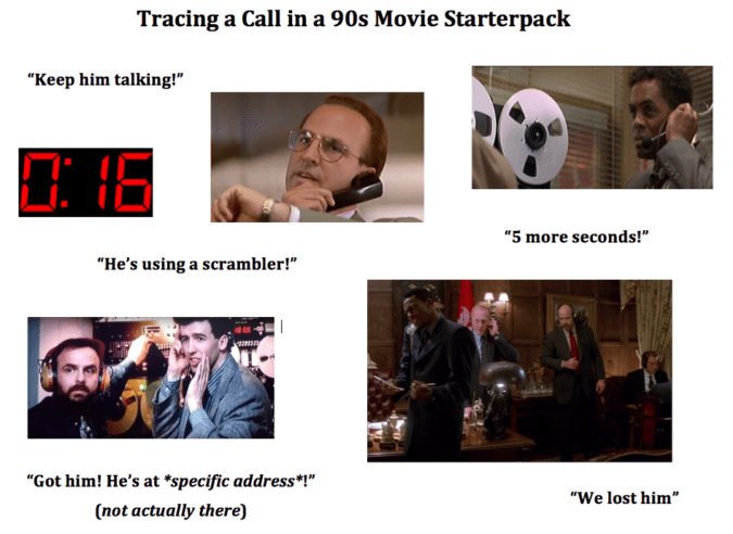 """Adaptation - Tracing a Call in a 90s Movie Starterpack """"Keep him talking!"""" """"5 more seconds!"""" """"He's using a scrambler!"""" """"Got him! He's at """"specific address*!"""" """"We lost him"""" (not actually there)"""
