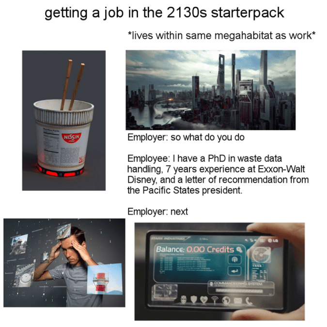 Product - getting a job in the 2130s starterpack *lives within same megahabitat as work* NISSIN Employer: so what do you do Employee: I have a PhD in waste data handling, 7 years experience at Exxon-Walt Disney, and a letter of recommendation from the Pacific States president Employer: next AIST Balance: 0.00 Credits COMMANDE D SYSTEM
