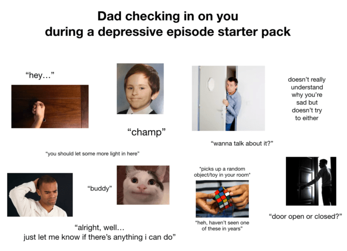 "Face - Dad checking in on you during a depressive episode starter pack ""hey... doesn't really understand why you're sad but doesn't try to either ""champ"" ""wanna talk about it? ""you should let some more light in here"" ""picks up a random object/toy in your room ""buddy"" ""door open or closed?"" ""heh, haven't seen one of these in years"" ""alright, well.. just let me know if there's anything i can do"""