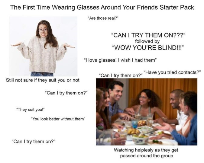 """Text - The First Time Wearing Glasses Around Your Friends Starter Pack """"Are those real?"""" """"CAN I TRY THEM ON???"""" followed by """"WOW YOU'RE BLIND!!!"""" """"I love glasses! I wish I had them"""" """"Can I try them on?"""" Have you tried contacts?"""" Still not sure if they suit you or not """"Can I try them on?"""" """"They suit you!"""" """"You look better without them """"Can I try them on?"""" Watching helplesly as they get passed around the group"""