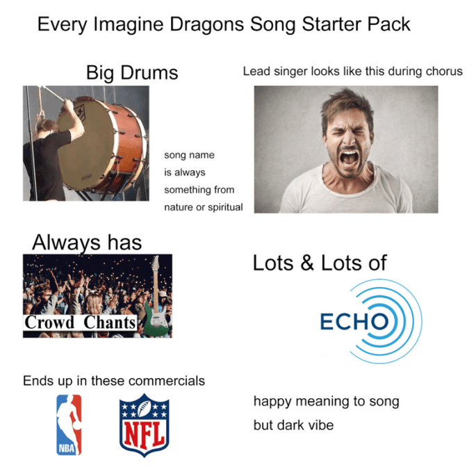 Text - Every Imagine Dragons Song Starter Pack Big Drums Lead singer looks like this during chorus song name is always something from nature or spiritual Always has Lots & Lots of ECHO Crowd Chants Ends up in these commercials happy meaning to song NFL but dark vibe NBA