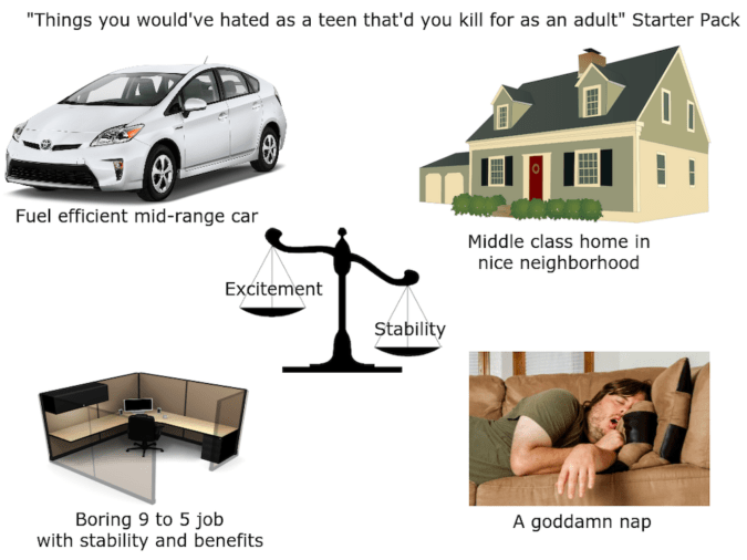 """Motor vehicle - """"Things you would've hated as a teen that'd you kill for as an adult"""" Starter Pack Fuel efficient mid-range car Middle class home in nice neighborhood Excitement Stability Boring 9 to 5 job with stability and benefits A goddamn nap"""