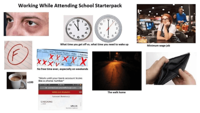 Product - Working While Attending School Starterpack What time you get off vs. what time you need to wake up Minimum wage job erdy de Sarday XXX'XX XXXV No free time ever, especially on weekends Work until your bank account lcoks like a phone number x100 crwwctsecure.lsTge.com The walk home WELLA FARG0 A t Sammay CHECKING s9.11 N