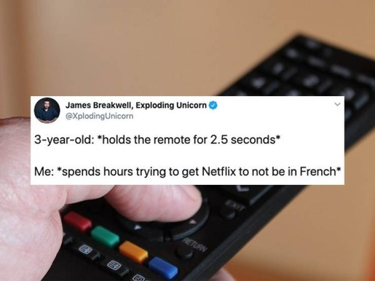 "dad tweet - Gadget - James Breakwell, Exploding Unicorn ( @XplodingUnicorn 3-year-old: *holds the remote for 2.5 seconds* Me: ""spends hours trying to get Netflix to not be in French* EXIT RETURN"