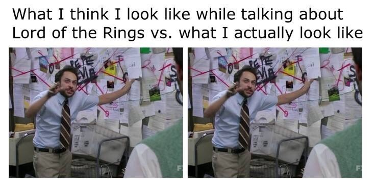 Human - What I think I look like while talking about Lord of the Rings vs. what I actually look like th