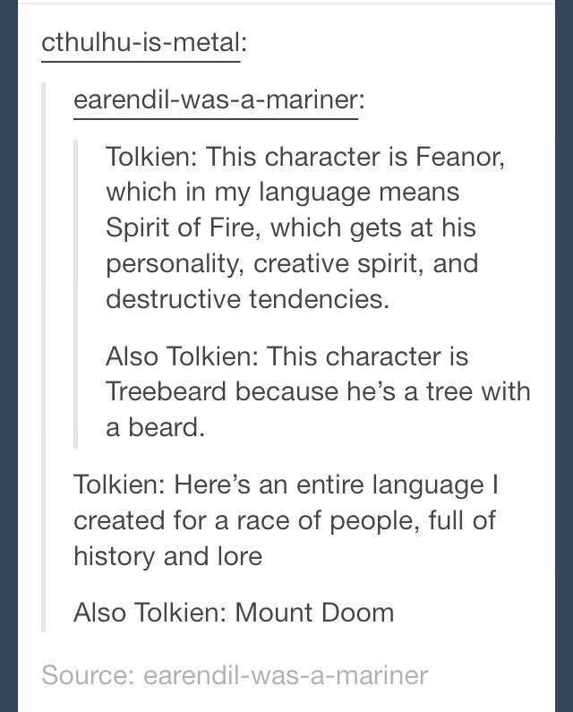 Text - cthulhu-is-metal: earendil-was-a-mariner: Tolkien: This character is Feanor, which in my language means Spirit of Fire, which gets at his personality, creative spirit, and destructive tendencies. Also Tolkien: This character is Treebeard because he's a tree with a beard Tolkien: Here's an entire language l created for a race of people, full of history and lore Also Tolkien: Mount Doom Source: earendil-was-a-mariner