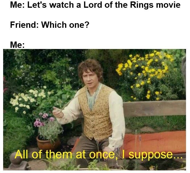 Plant - Me: Let's watch a Lord of the Rings movie Friend: Which one? Me: All of them at once, I suppose..
