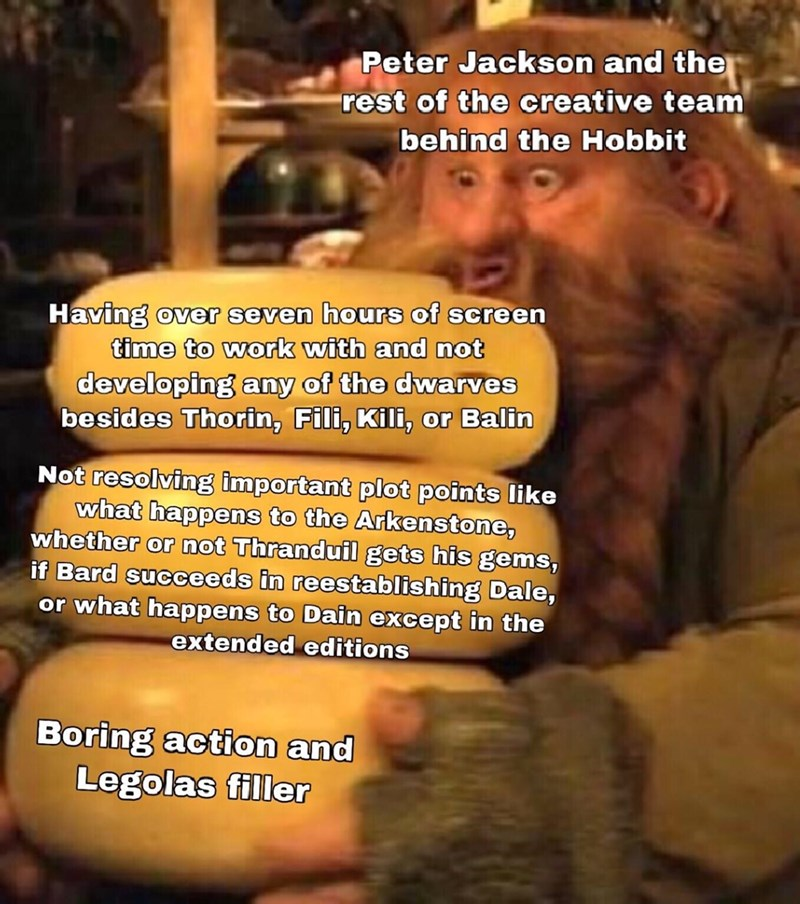 Text - Peter Jackson and the rest of the creative team behind the Hobbit Having over seven hours of screen time to work with and not developing any of the dwarves besides Thorin, Fili, Kili, or Balin Not resolving important plot points like what happens to the Arkenstone, whether or not Thranduil gets his gems, if Bard succeeds in reestablishing Dale, or what happens to Dain except in the extended editions Boring action and Legolas filler