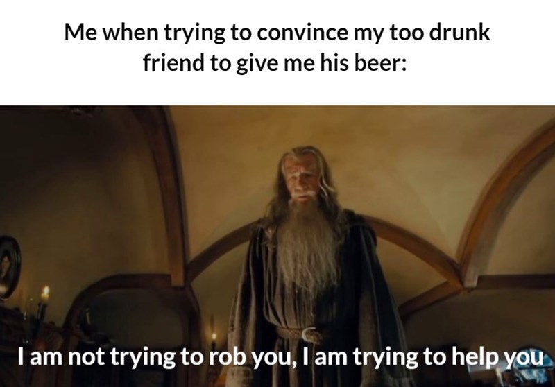 Photo caption - Me when trying to convince my too drunk friend to give me his beer: T am not trying to rob you, I am trying to help you