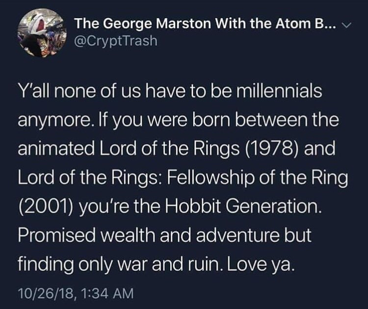 Text - The George Marston With the Atom B... @CryptTrash Yall none of us have to be millennials anymore. If you were born between the animated Lord of the Rings (1978) and Lord of the Rings: Fellowship of the Ring (2001) you're the Hobbit Generation Promised wealth and adventure but finding only war and ruin. Love ya. 10/26/18, 1:34 AM
