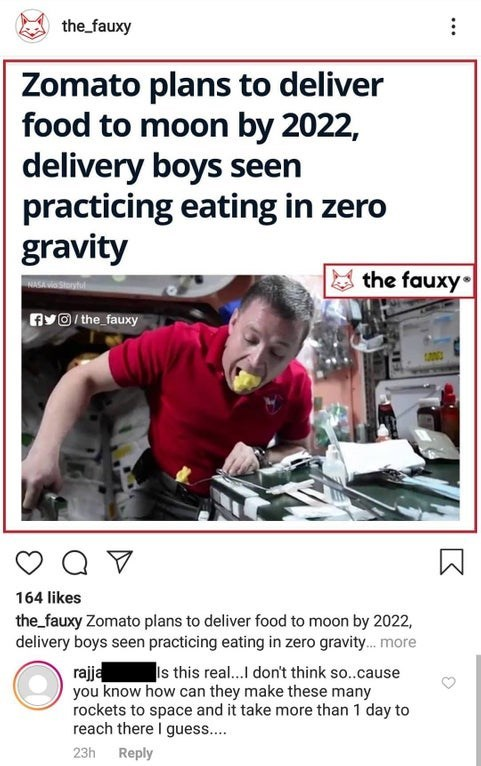 Text - the fauxy Zomato plans to deliver food to moon by 2022, delivery boys seen practicing eating in zero gravity the fauxy NASAaStorytul Av@ the fauxy Q V 164 likes the_fauxy Zomato plans to deliver food to moon by 2022, delivery boys seen practicing eating in zero gravity... more rajja you know how can they make these many rockets to space and it take more than 1 day to reach there I guess... Is this rea...I don't think so..cause 23h Reply K