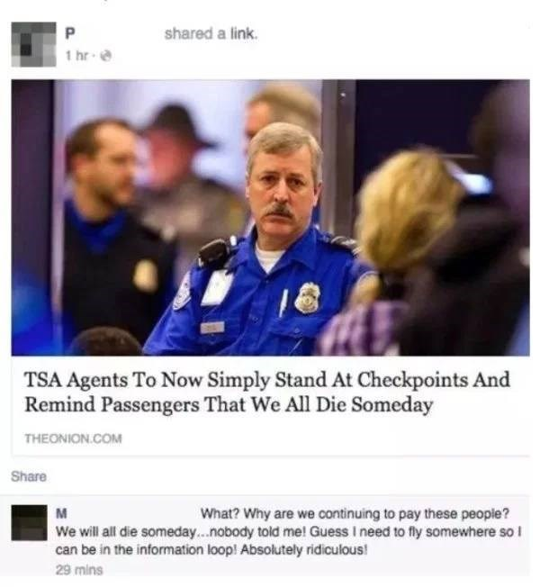 Job - P shared a link hr TSA Agents To Now Simply Stand At Checkpoints And Remind Passengers That We All Die Someday THEONION.COM Share M What? Why are we continuing to pay these people? We will all die someday...nobody told me! Guess I need to fly somewhere so l can be in the information loop! Absolutely ridiculous! 29 mins