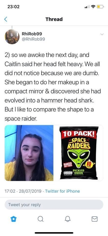 Twitter - Text - 23:02 Thread RhiRob99 @RhiRob99 2) so we awoke the next day, and Caitlin said her head felt heavy. We all did not notice because we are dumb. She began to do her makeup in a compact mirror & discovered she had evolved into a hammer head shark. But I like to compare the shape to a space raider. 10 PACK! -SPACE RAIDERS 10 BAKED NOT FRIED FACK PICKLED BO68 ONION 17:02 28/07/2019 Twitter for iPhone Tweet your reply