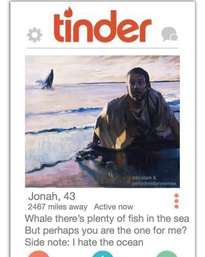bible tinder - Poster - tinder tobi.stark& pettychristianmemes Jonah, 43 2467 miles away Active now Whale there's plenty of fish in the sea But perhaps you are the one for me? Side note: I hate the ocean