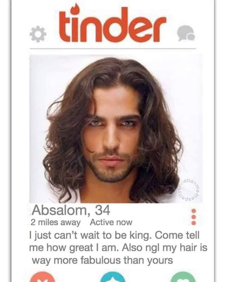 bible tinder - Hair - tinder Absalom, 34 2 miles away Active now I just can't wait to be king. Come tell me how great I am. Also ngl my hair is way more fabulous than yours me