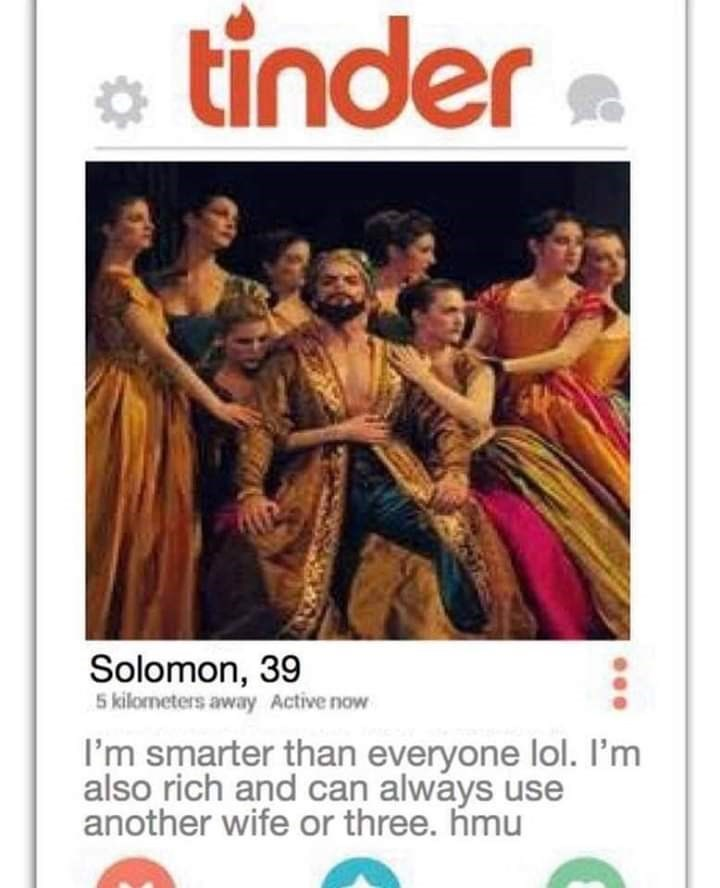 bible tinder - Text - tinder Solomon, 39 5 kilometers away Active now I'm smarter than everyone lol. I'm also rich and can always use another wife or three. hmu