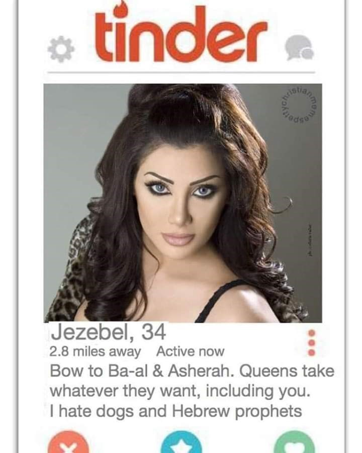 bible tinder - Hair - tinder Jezebel, 34 2.8 miles away Active now Bow to Ba-al & Asherah. Queens take whatever they want, including you. I hate dogs and Hebrew prophets Omon