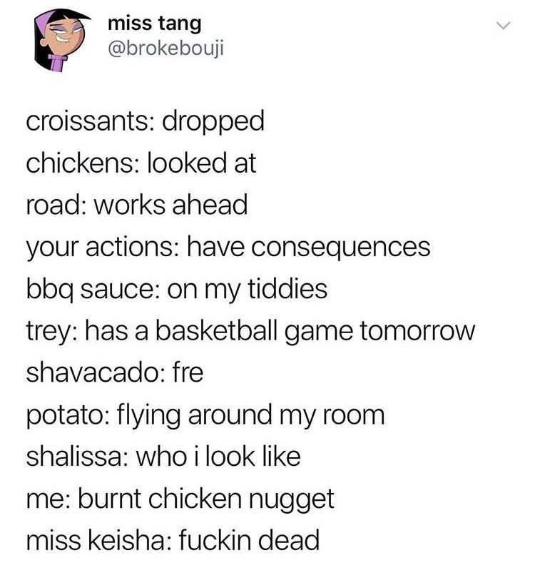 Text - miss tang @brokebouji croissants: dropped chickens: looked at road: works ahead your actions: have consequences bbq sauce: on my tiddies trey: has a basketball game tomorrow shavacado: fre potato: flying around my room shalissa: who i look like me: burnt chicken nugget miss keisha: fuckin dead