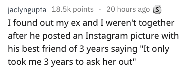 """Text - jaclyngupta 18.5k points 20 hours ago I found out my ex and I weren't together after he posted an Instagram picture with his best friend of 3 years saying """"It only took me 3 years to ask her out"""""""