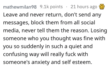 Text - mathewmilan98 9.1k points 21 hours ago Leave and never return, don't send any messages, block them from all social media, never tell them the reason. Losing someone who you thought was fine with you so suddenly in such a quiet and confusing way will really fuck with someone's anxiety and self esteem.