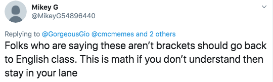Math - Text - Mikey G @MikeyG54896440 Replying to@GorgeousGio @cmcmemes and 2 others Folks who are saying these aren't brackets should go back to English class. This is math if you don't understand then stay in your lane