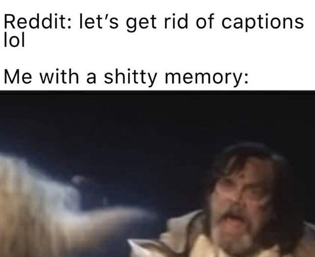 Text - Reddit: let's get rid of captions lol Me with a shitty memory: