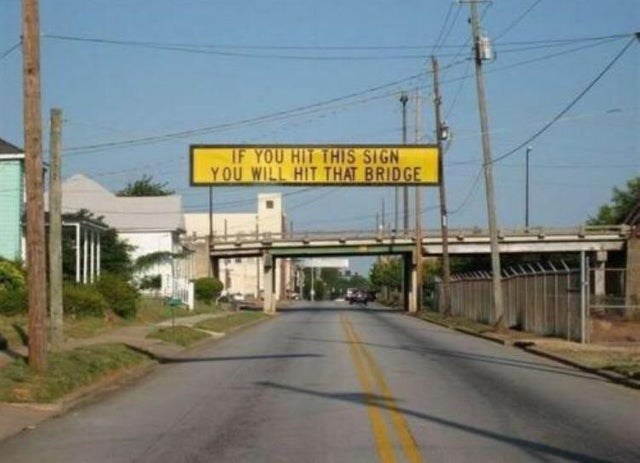 Road - IF YOU HIT THIS SIGN YOU WILL HIT THAT BRIDGE