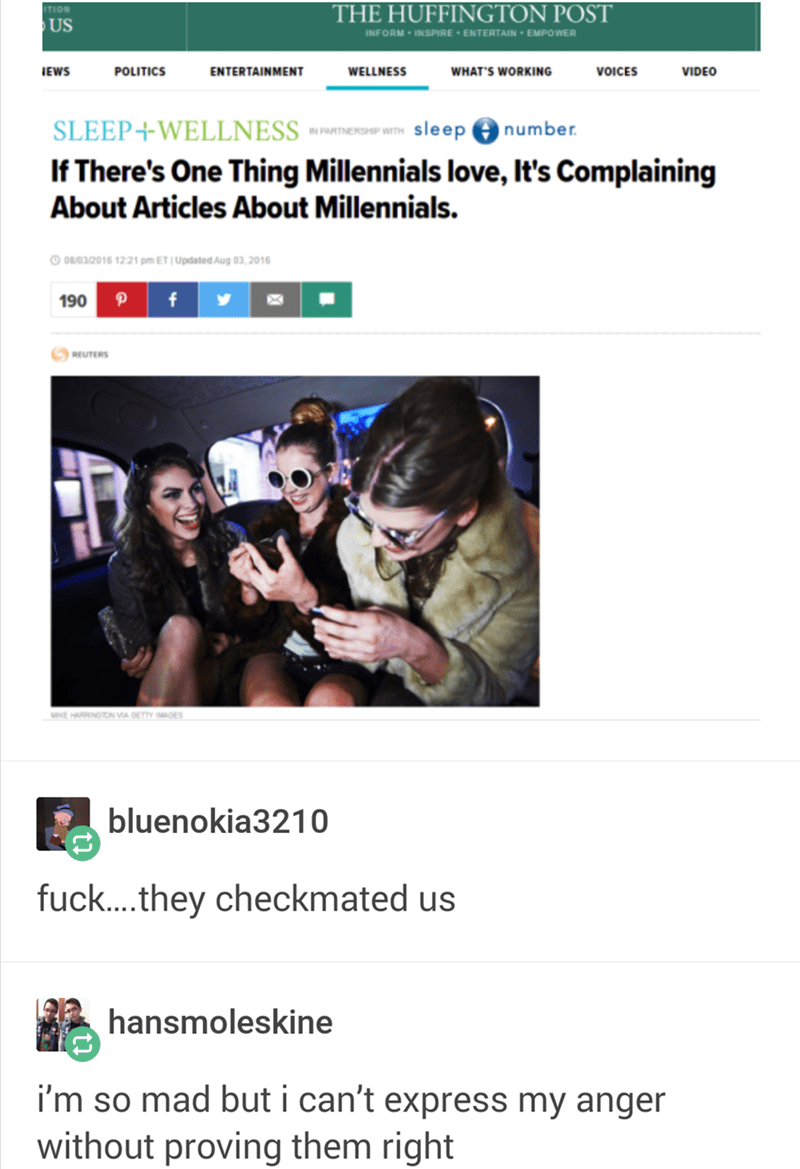 """Funny headline that reads, """"If There's One Thing Millennials love, It's Complaining About Articles About Millennials. DB/032016 1221 pm ET   Updated Aug 03, 2016 190 f REUTERS MeE HARRINGTONVIA GETTY IMAGES bluenokia3210 fuc...they checkmated us hansmoleskine i'm so mad but i can't express my anger without proving them right"""""""