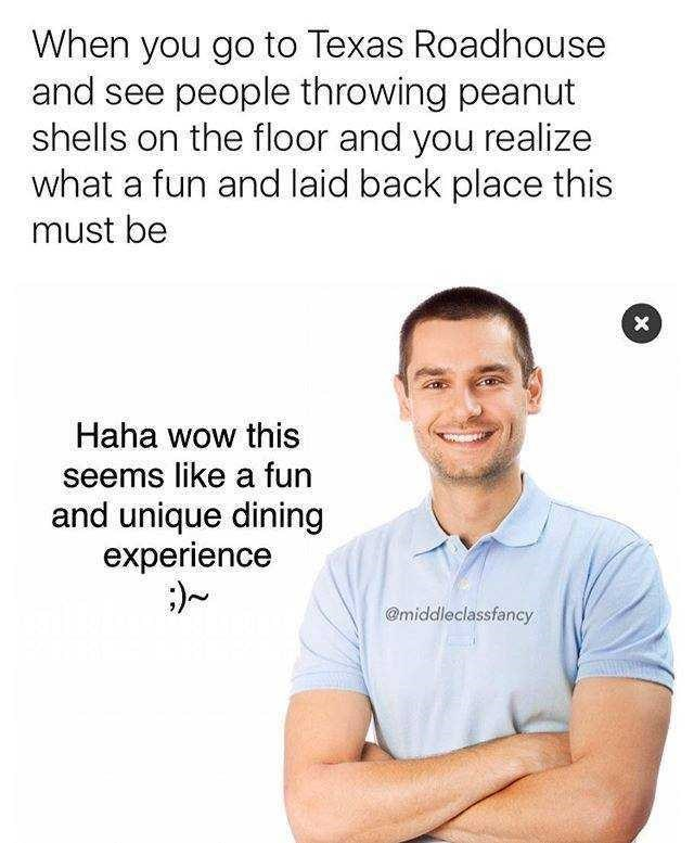 Text - When you go to Texas Roadhouse and see people throwing peanut shells on the floor and you realize what a fun and laid back place this must be Haha wow this seems like a fun and unique dining experience @middleclassfancy X