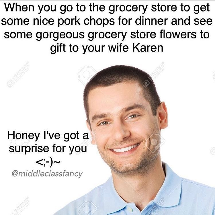 Text - When you go to the grocery store to get some nice pork chops for dinner and see some gorgeous grocery store flowers to gift to your wife Karen OPERE ERF Honey I've got a surprise for you @middleclassfancy 23RF 23RF
