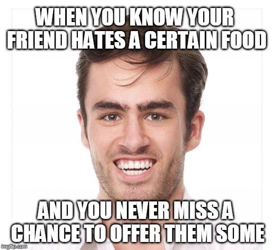 Face - WHEN YOU KNOWYOUR FRIEND HATES A CERTAIN FOOD ANDYOU NEVER MISSA CHANCE TO OFFERTHEM SOME ingp.com
